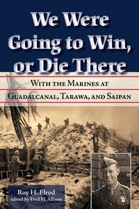 We Were Going to Win, Or Die There: With the Marines at Guadalcanal, Tarawa, and Saipan. By Ry. H. Elrod. $29.95. Cloth cover. Military History.UNT Press