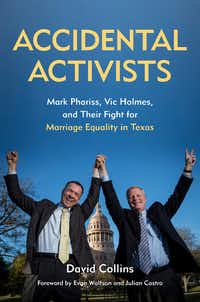 Accidental Activists: Mark Phariss, Vic Holmes and Their Fight For Marriage Equality in Texas. UNT Press. 480 pages. $29.95.UNT Press